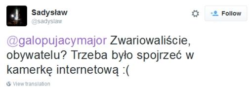 Sadysław: @galopujacymajor Zwariowaliście, obywatelu? Trzeba było spojrzeć w kamerkę internetową :(